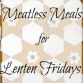 Meatless Meals for Lenten Fridays 120x120 - Meal Planning Help for You - A Month of Meals